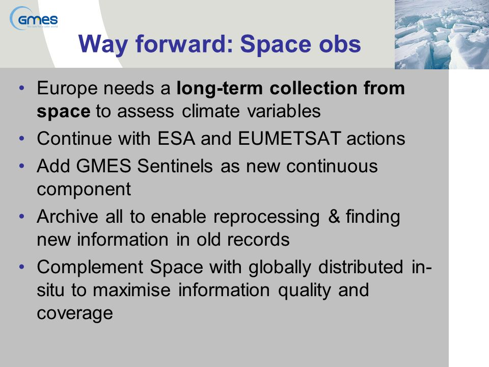 Way forward: Space obs Europe needs a long-term collection from space to assess climate variables Continue with ESA and EUMETSAT actions Add GMES Sentinels as new continuous component Archive all to enable reprocessing & finding new information in old records Complement Space with globally distributed in- situ to maximise information quality and coverage
