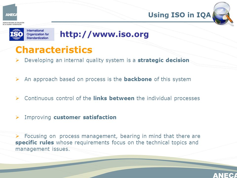Developing an internal quality system is a strategic decision An approach based on process is the backbone of this system Continuous control of the links between the individual processes Improving customer satisfaction Focusing on process management, bearing in mind that there are specific rules whose requirements focus on the technical topics and management issues.