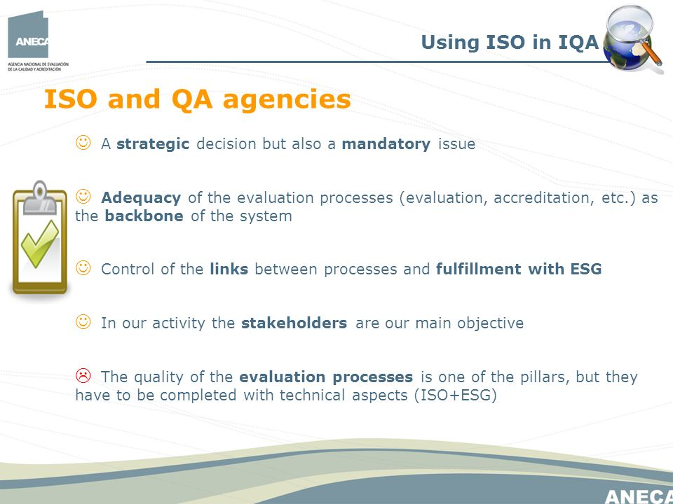 A strategic decision but also a mandatory issue Adequacy of the evaluation processes (evaluation, accreditation, etc.) as the backbone of the system Control of the links between processes and fulfillment with ESG In our activity the stakeholders are our main objective The quality of the evaluation processes is one of the pillars, but they have to be completed with technical aspects (ISO+ESG) Using ISO in IQA ISO and QA agencies