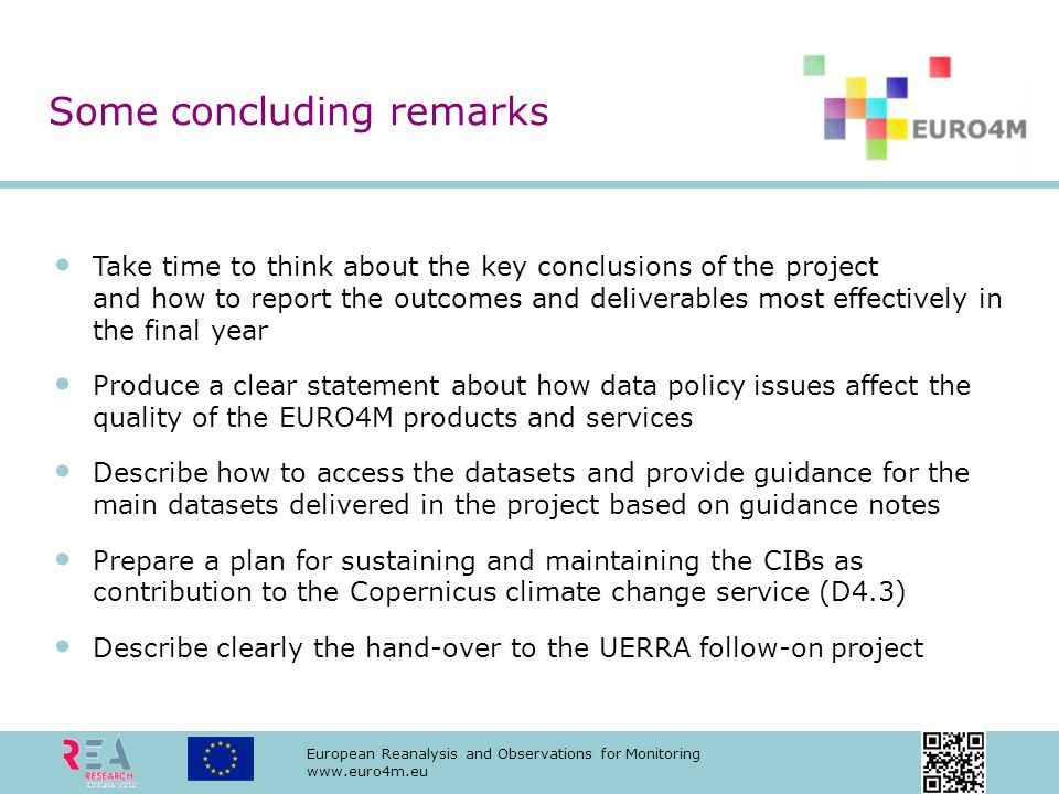 European Reanalysis and Observations for Monitoring www.euro4m.eu Take time to think about the key conclusions of the project and how to report the outcomes and deliverables most effectively in the final year Produce a clear statement about how data policy issues affect the quality of the EURO4M products and services Describe how to access the datasets and provide guidance for the main datasets delivered in the project based on guidance notes Prepare a plan for sustaining and maintaining the CIBs as contribution to the Copernicus climate change service (D4.3) Describe clearly the hand-over to the UERRA follow-on project Some concluding remarks