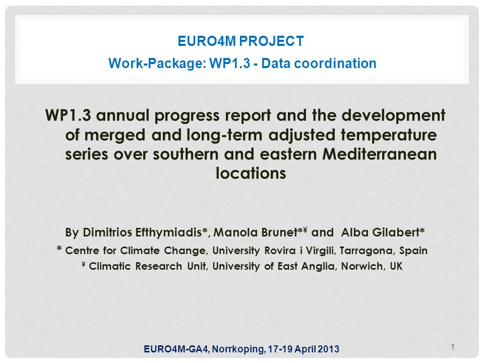 EURO4M PROJECT WP1.3 annual progress report and the development of merged and long-term adjusted temperature series over southern and eastern Mediterranean locations By Dimitrios Efthymiadis*, Manola Brunet* ¥ and Alba Gilabert* * Centre for Climate Change, University Rovira i Virgili, Tarragona, Spain ¥ Climatic Research Unit, University of East Anglia, Norwich, UK 1 Work-Package: WP1.3 - Data coordination EURO4M-GA4, Norrkoping, 17-19 April 2013