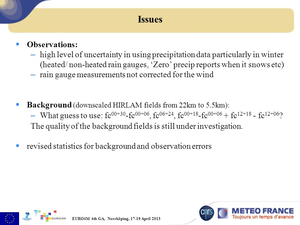 EURO4M 4th GA, Norrköping, 17-19 April 2013 Issues Observations: – high level of uncertainty in using precipitation data particularly in winter (heated/ non-heated rain gauges, Zero precip reports when it snows etc) – rain gauge measurements not corrected for the wind Background (downscaled HIRLAM fields from 22km to 5.5km): – What guess to use: fc 00+30 -fc 00+06, fc 06+24, fc 00+18 -fc 00+06 + fc 12+18 - fc 12+06 .