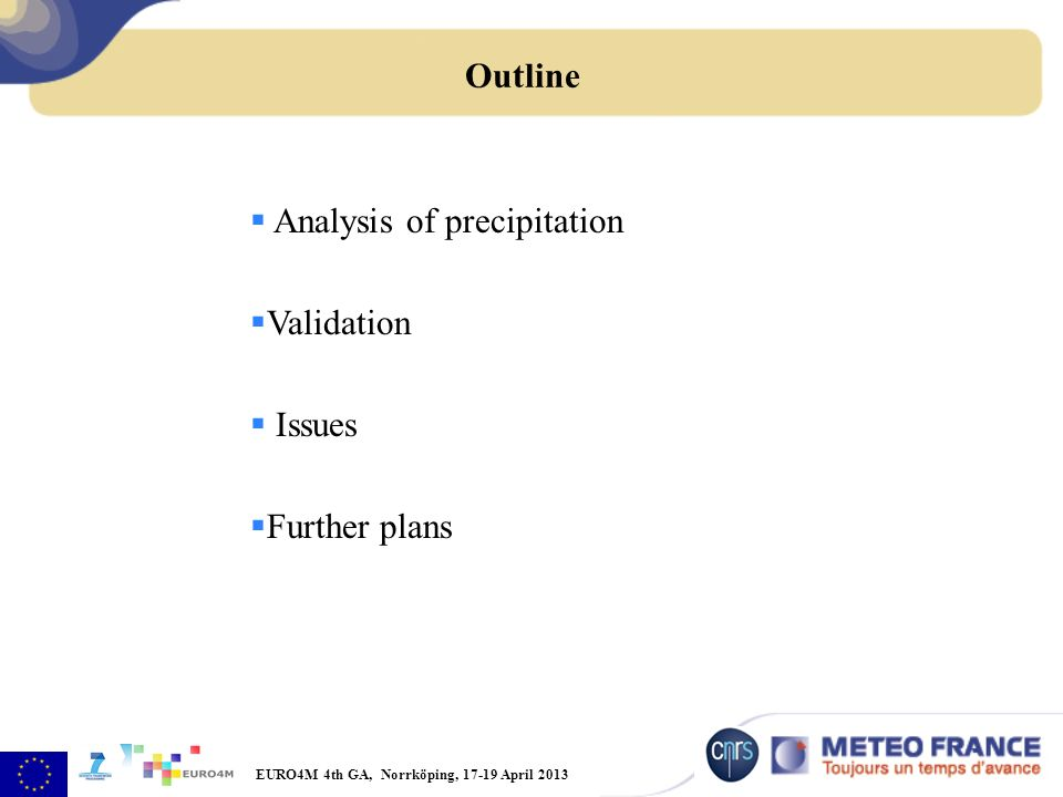 EURO4M 4th GA, Norrköping, 17-19 April 2013 Analysis of precipitation Validation Issues Further plans Outline