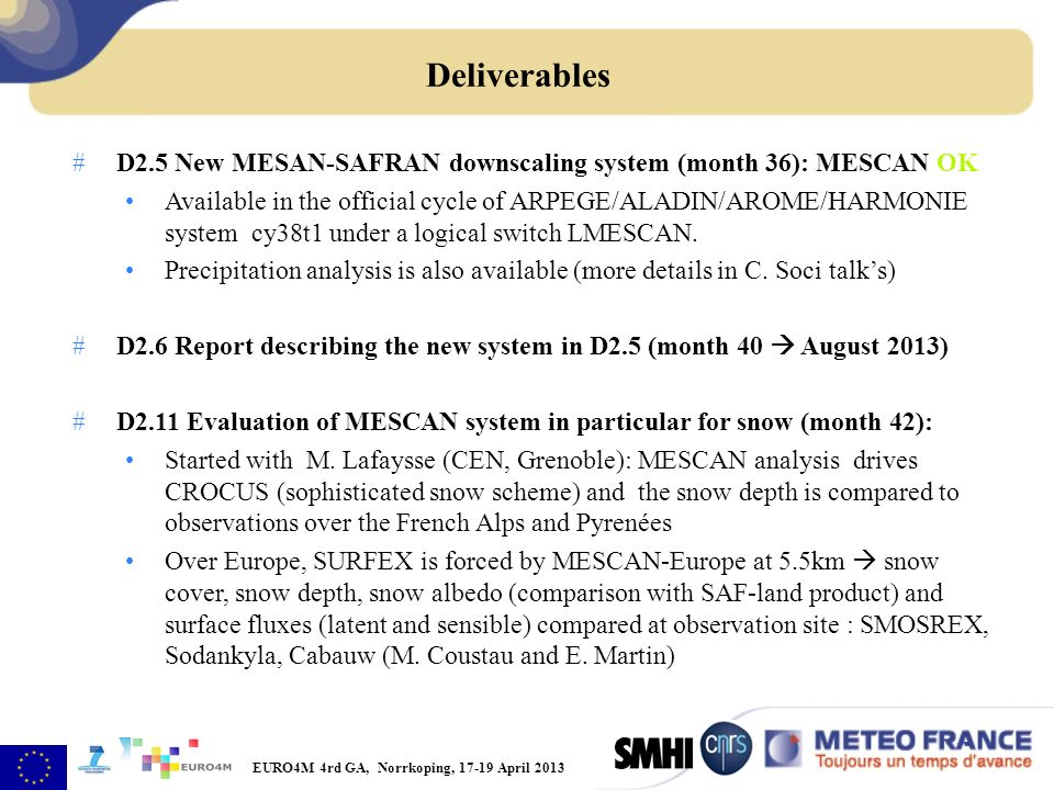EURO4M 4rd GA, Norrkoping, 17-19 April 2013 #D2.5 New MESAN-SAFRAN downscaling system (month 36): MESCAN OK Available in the official cycle of ARPEGE/ALADIN/AROME/HARMONIE system cy38t1 under a logical switch LMESCAN.