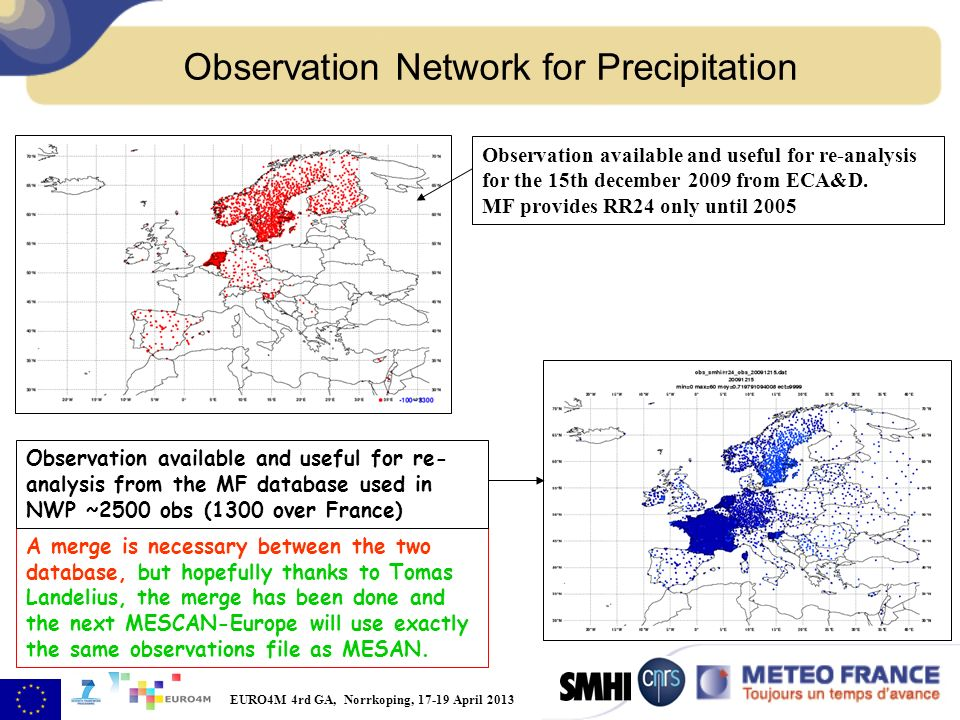 EURO4M 4rd GA, Norrkoping, 17-19 April 2013 Observation Network for Precipitation A merge is necessary between the two database, but hopefully thanks to Tomas Landelius, the merge has been done and the next MESCAN-Europe will use exactly the same observations file as MESAN.