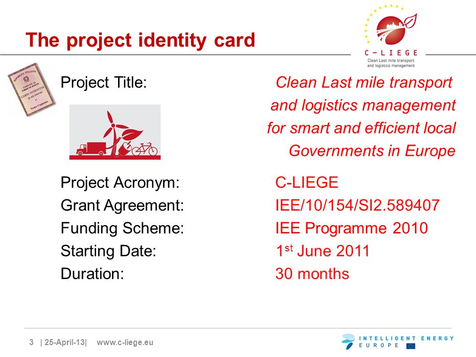 3 | 25-April-13| www.c-liege.eu The project identity card Project Title: Clean Last mile transport and logistics management for smart and efficient local Governments in Europe Project Acronym: C-LIEGE Grant Agreement: IEE/10/154/SI2.589407 Funding Scheme: IEE Programme 2010 Starting Date: 1 st June 2011 Duration: 30 months