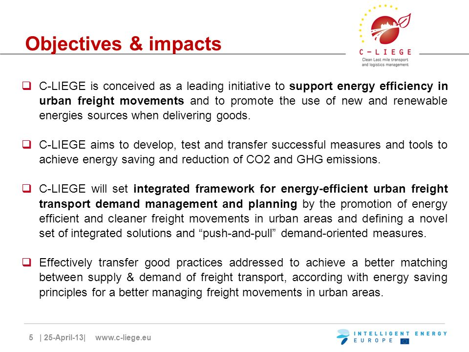 5 | 25-April-13| www.c-liege.eu Objectives & impacts C-LIEGE is conceived as a leading initiative to support energy efficiency in urban freight movements and to promote the use of new and renewable energies sources when delivering goods.