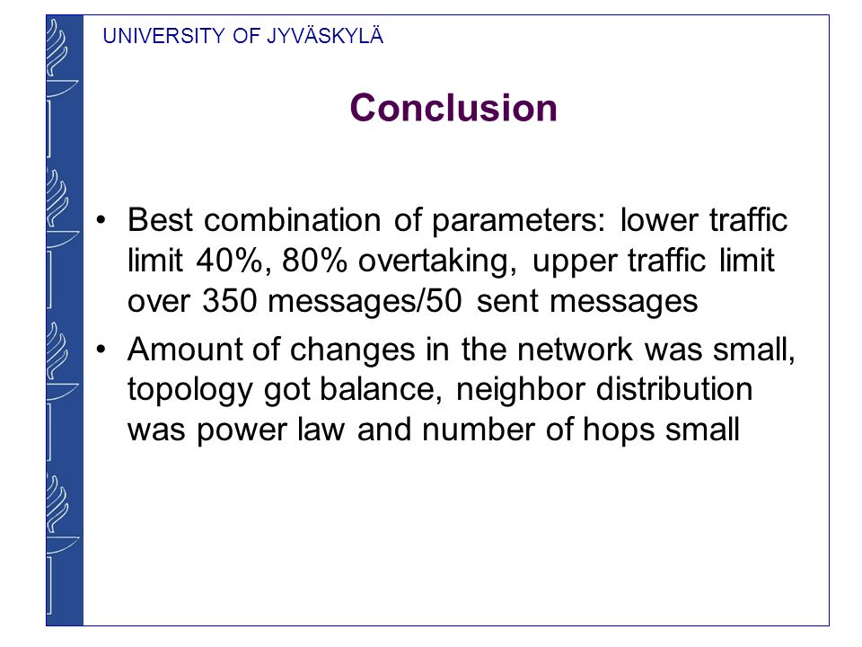 UNIVERSITY OF JYVÄSKYLÄ Conclusion Best combination of parameters: lower traffic limit 40%, 80% overtaking, upper traffic limit over 350 messages/50 sent messages Amount of changes in the network was small, topology got balance, neighbor distribution was power law and number of hops small