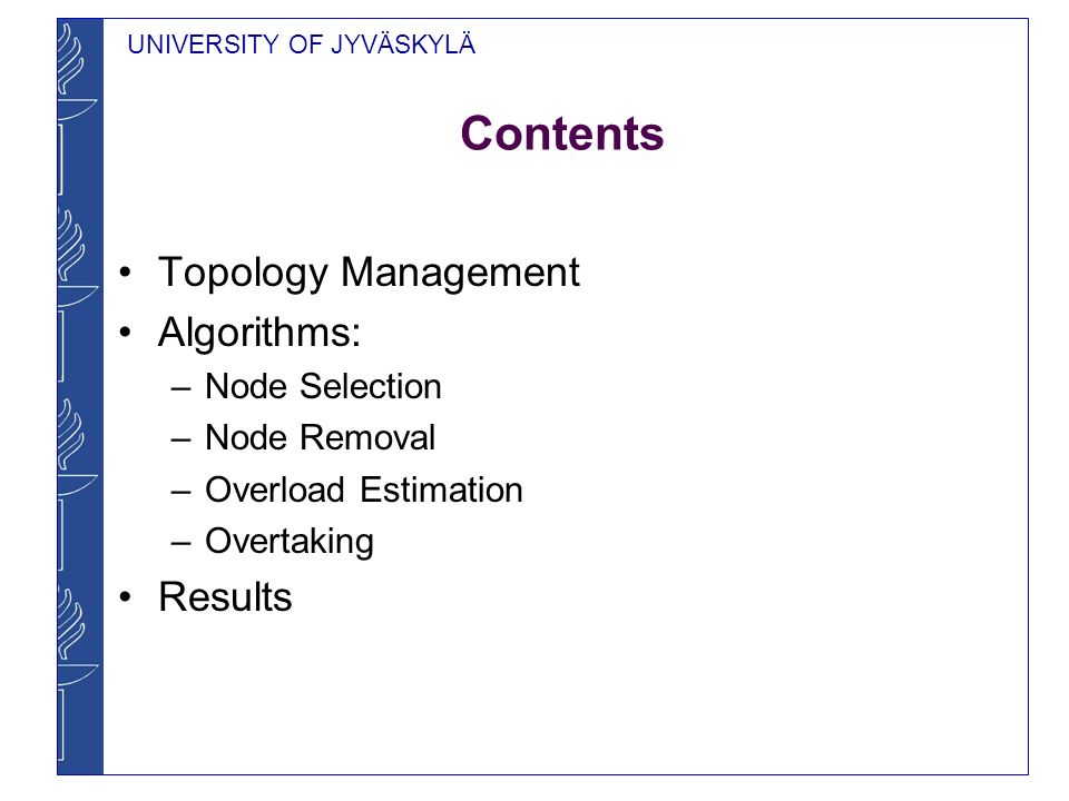 UNIVERSITY OF JYVÄSKYLÄ Contents Topology Management Algorithms: –Node Selection –Node Removal –Overload Estimation –Overtaking Results
