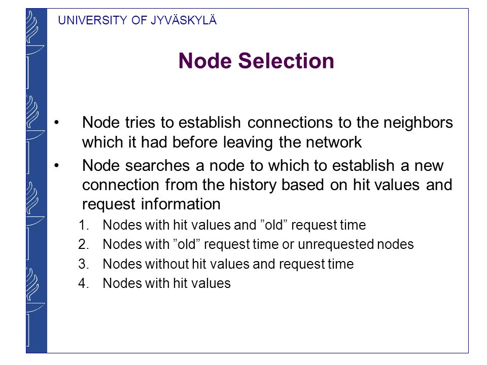 UNIVERSITY OF JYVÄSKYLÄ Node Selection Node tries to establish connections to the neighbors which it had before leaving the network Node searches a node to which to establish a new connection from the history based on hit values and request information 1.