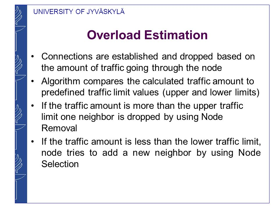 UNIVERSITY OF JYVÄSKYLÄ Overload Estimation Connections are established and dropped based on the amount of traffic going through the node Algorithm compares the calculated traffic amount to predefined traffic limit values (upper and lower limits) If the traffic amount is more than the upper traffic limit one neighbor is dropped by using Node Removal If the traffic amount is less than the lower traffic limit, node tries to add a new neighbor by using Node Selection