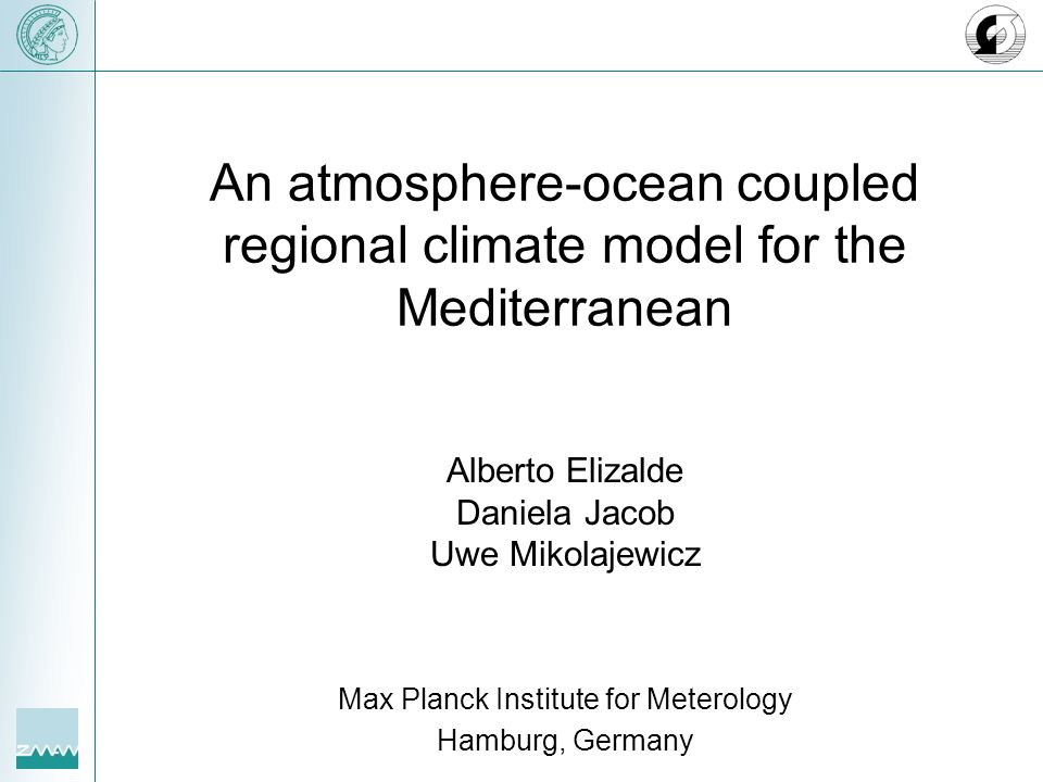 An atmosphere-ocean coupled regional climate model for the Mediterranean Alberto Elizalde Daniela Jacob Uwe Mikolajewicz Max Planck Institute for Meterology Hamburg, Germany