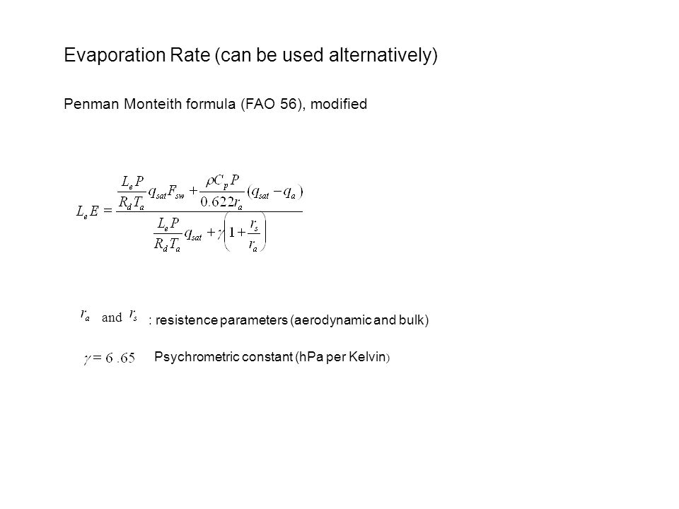 Evaporation Rate (can be used alternatively) Penman Monteith formula (FAO 56), modified and : resistence parameters (aerodynamic and bulk) Psychrometric constant (hPa per Kelvin )