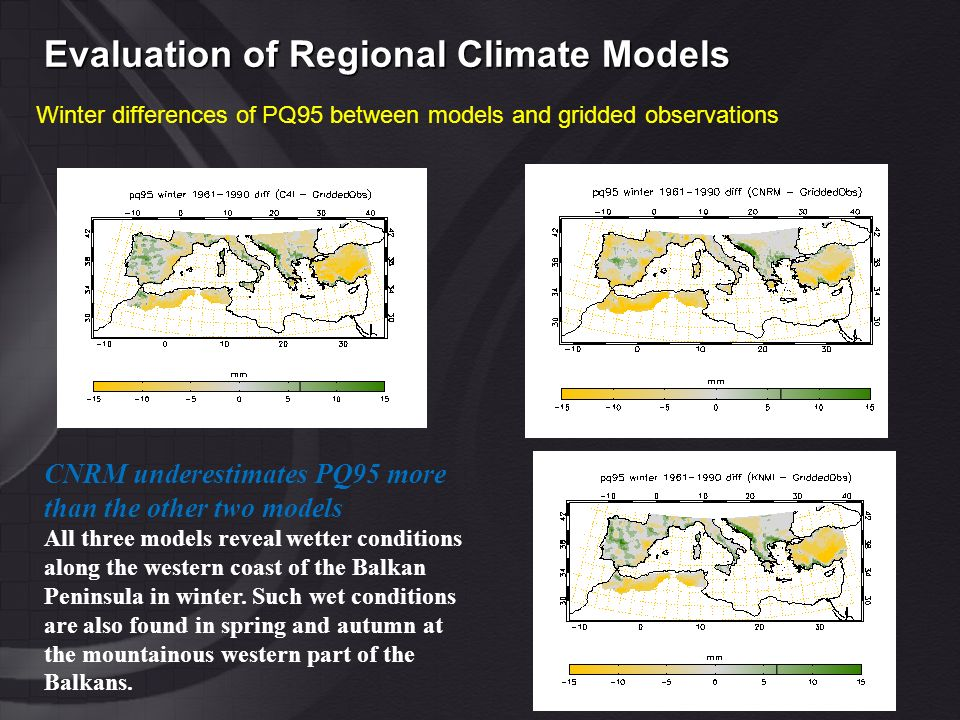 Evaluation of Regional Climate Models Winter differences of PQ95 between models and gridded observations CNRM underestimates PQ95 more than the other two models All three models reveal wetter conditions along the western coast of the Balkan Peninsula in winter.