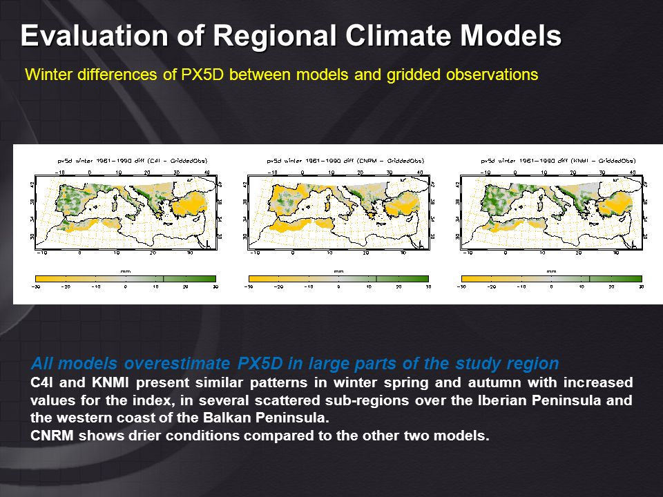Evaluation of Regional Climate Models Winter differences of PX5D between models and gridded observations All models overestimate PX5D in large parts of the study region C4I and KNMI present similar patterns in winter spring and autumn with increased values for the index, in several scattered sub-regions over the Iberian Peninsula and the western coast of the Balkan Peninsula.