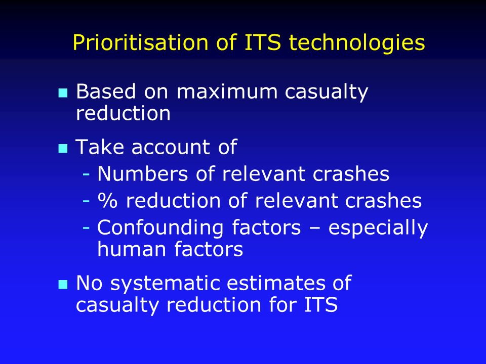 Prioritisation of ITS technologies n Based on maximum casualty reduction n Take account of -Numbers of relevant crashes -% reduction of relevant crashes -Confounding factors – especially human factors n No systematic estimates of casualty reduction for ITS