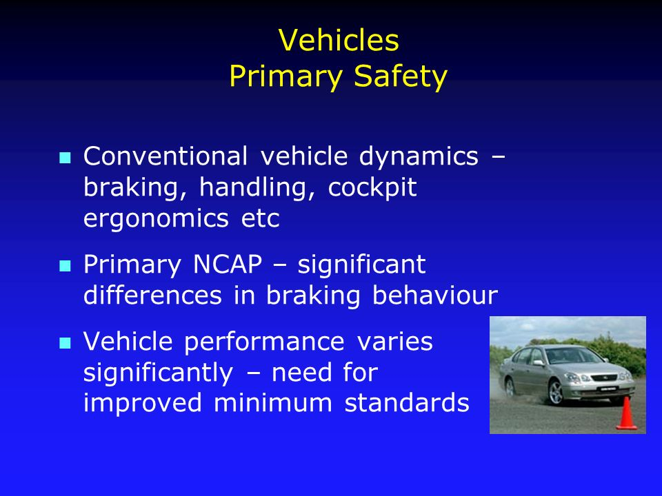 Vehicles Primary Safety n Conventional vehicle dynamics – braking, handling, cockpit ergonomics etc n Primary NCAP – significant differences in braking behaviour n Vehicle performance varies significantly – need for improved minimum standards