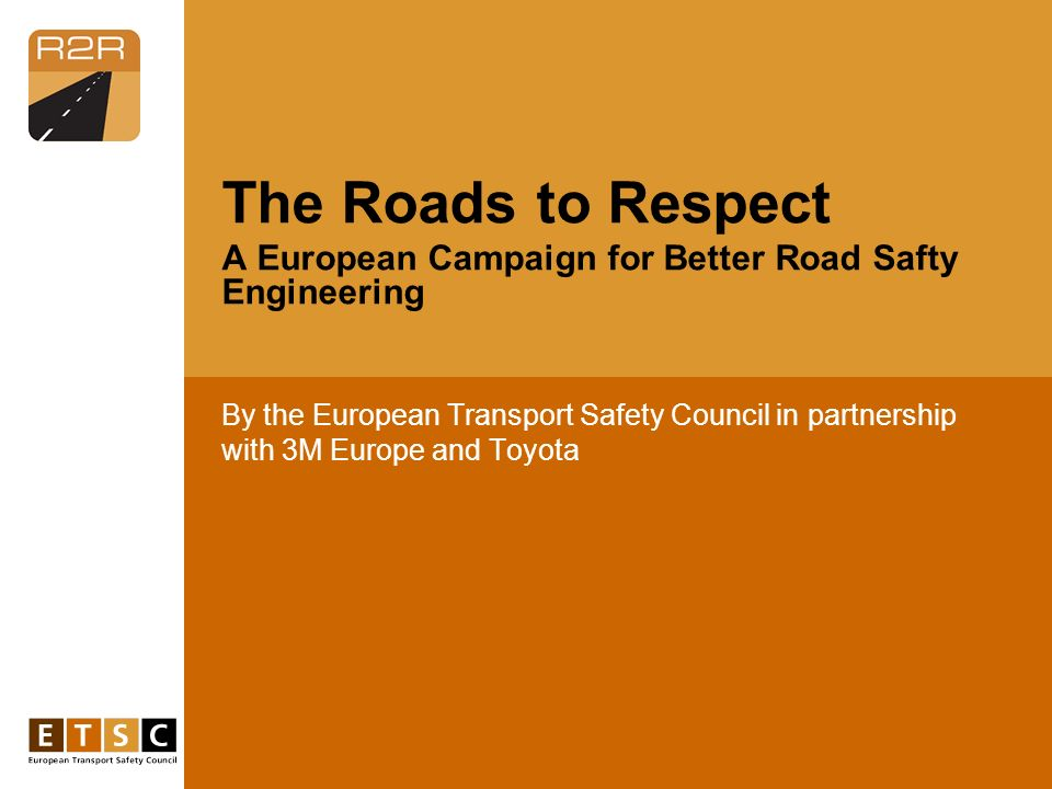 By the European Transport Safety Council in partnership with 3M Europe and Toyota The Roads to Respect A European Campaign for Better Road Safty Engineering
