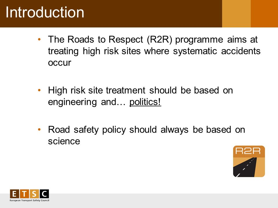 Introduction The Roads to Respect (R2R) programme aims at treating high risk sites where systematic accidents occur High risk site treatment should be based on engineering and… politics.