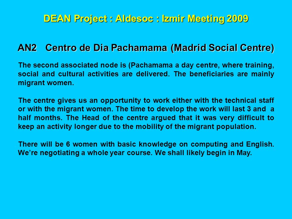 DEAN Project : Aldesoc : Izmir Meeting 2009 AN2 Centro de Dia Pachamama (Madrid Social Centre) The second associated node is (Pachamama a day centre, where training, social and cultural activities are delivered.