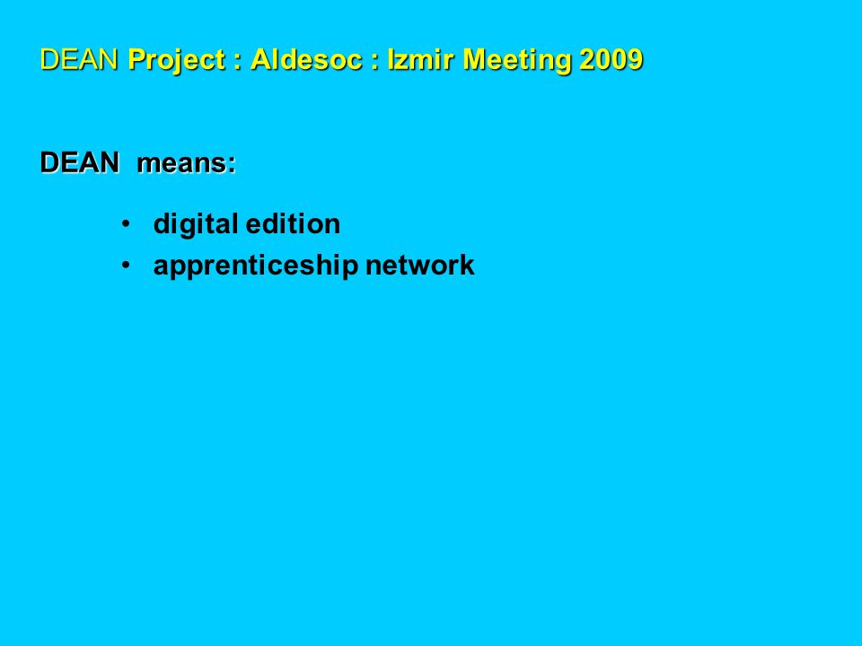DEAN Project : Aldesoc : Izmir Meeting 2009 DEAN means: digital edition apprenticeship network