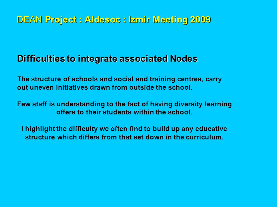DEAN Project : Aldesoc : Izmir Meeting 2009 Difficulties to integrate associated Nodes The structure of schools and social and training centres, carry out uneven initiatives drawn from outside the school.