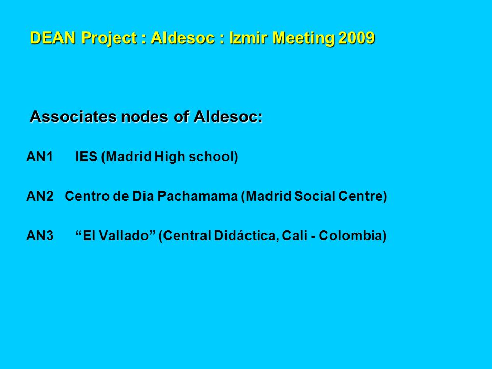 DEAN Project : Aldesoc : Izmir Meeting 2009 Associates nodes of Aldesoc: AN1IES (Madrid High school) AN2 Centro de Dia Pachamama (Madrid Social Centre) AN3El Vallado (Central Didáctica, Cali - Colombia)