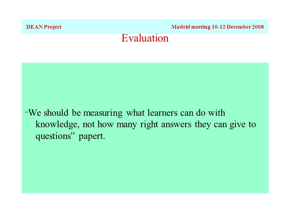Evaluation We should be measuring what learners can do with knowledge, not how many right answers they can give to questions papert.