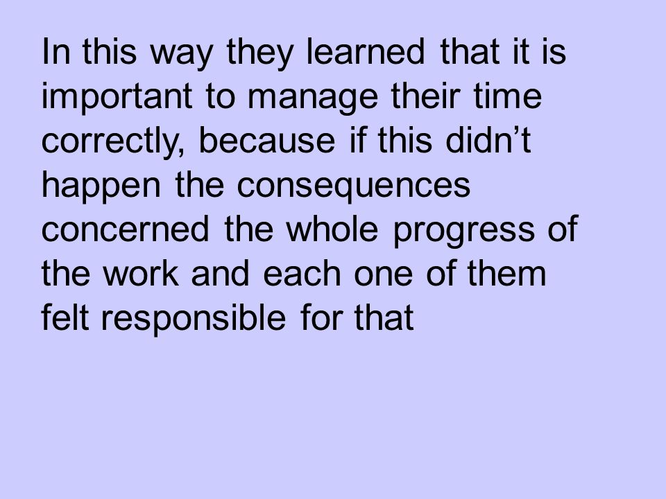 In this way they learned that it is important to manage their time correctly, because if this didnt happen the consequences concerned the whole progress of the work and each one of them felt responsible for that