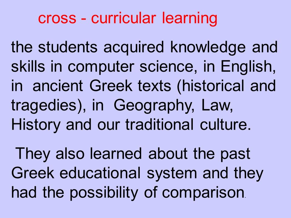 cross - curricular learning the students acquired knowledge and skills in computer science, in English, in ancient Greek texts (historical and tragedies), in Geography, Law, History and our traditional culture.