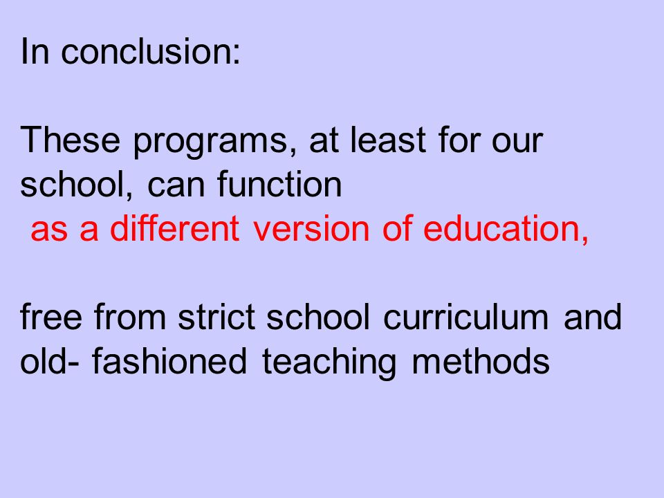 In conclusion: These programs, at least for our school, can function as a different version of education, free from strict school curriculum and old- fashioned teaching methods