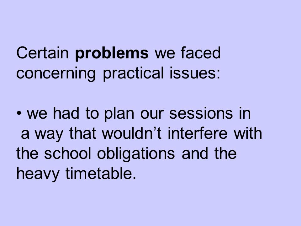 Certain problems we faced concerning practical issues: we had to plan our sessions in a way that wouldnt interfere with the school obligations and the heavy timetable.