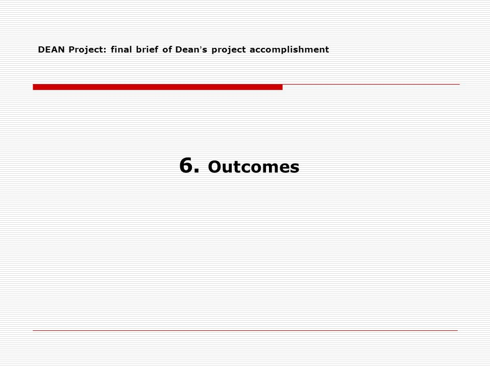 6. Outcomes DEAN Project: final brief of Dean s project accomplishment