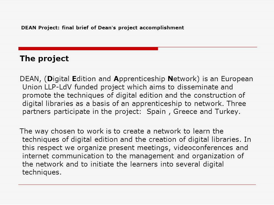 The project DEAN, (Digital Edition and Apprenticeship Network) is an European Union LLP-LdV funded project which aims to disseminate and promote the techniques of digital edition and the construction of digital libraries as a basis of an apprenticeship to network.