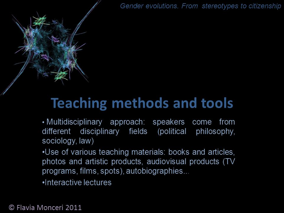 Teaching methods and tools Multidisciplinary approach: speakers come from different disciplinary fields (political philosophy, sociology, law) Use of various teaching materials: books and articles, photos and artistic products, audiovisual products (TV programs, films, spots), autobiographies...