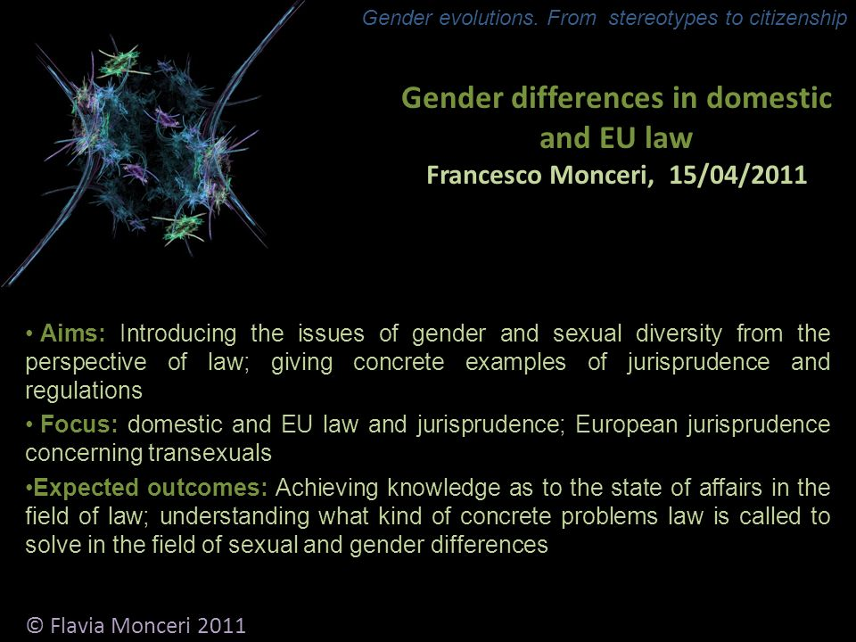 Gender differences in domestic and EU law Francesco Monceri, 15/04/2011 Aims: Introducing the issues of gender and sexual diversity from the perspective of law; giving concrete examples of jurisprudence and regulations Focus: domestic and EU law and jurisprudence; European jurisprudence concerning transexuals Expected outcomes: Achieving knowledge as to the state of affairs in the field of law; understanding what kind of concrete problems law is called to solve in the field of sexual and gender differences © Flavia Monceri 2011 Gender evolutions.