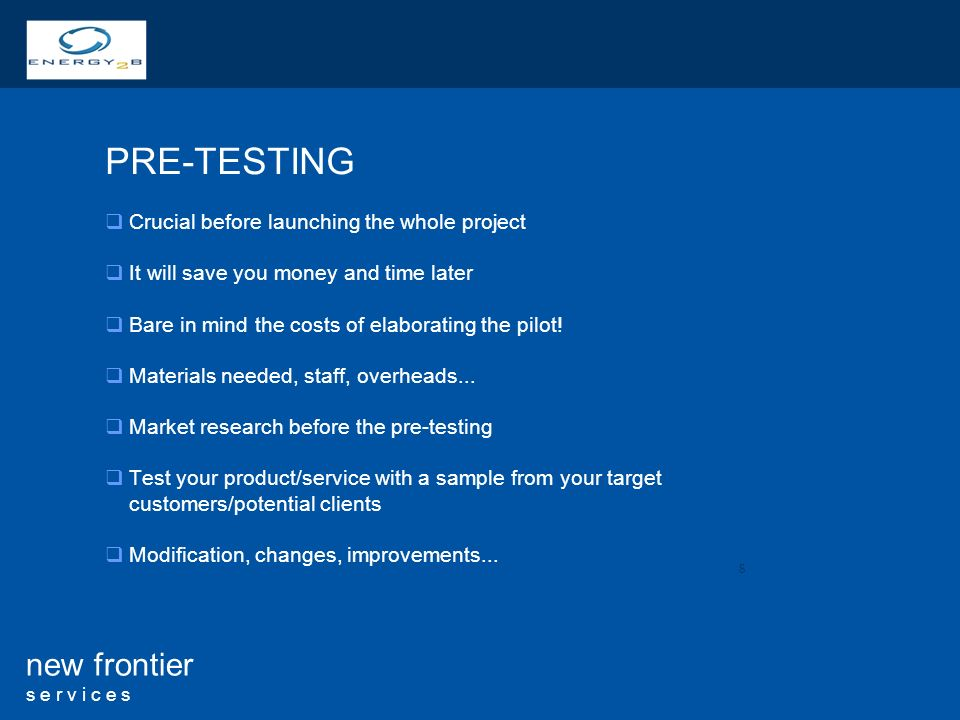 8 new frontier s e r v i c e s PRE-TESTING Crucial before launching the whole project It will save you money and time later Bare in mind the costs of elaborating the pilot.