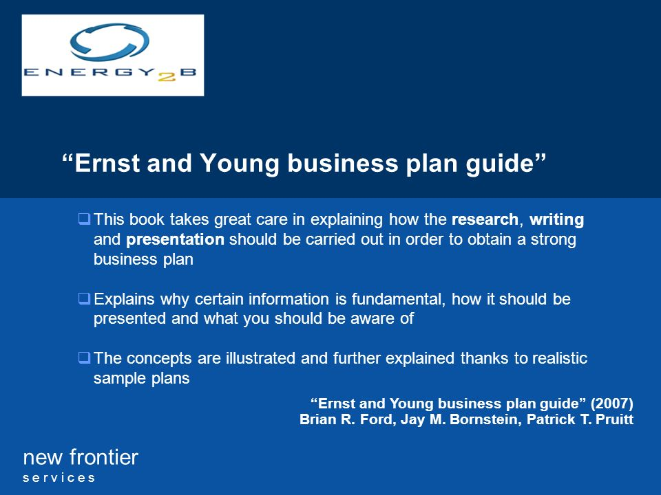 new frontier s e r v i c e s Ernst and Young business plan guide This book takes great care in explaining how the research, writing and presentation should be carried out in order to obtain a strong business plan Explains why certain information is fundamental, how it should be presented and what you should be aware of The concepts are illustrated and further explained thanks to realistic sample plans Ernst and Young business plan guide (2007) Brian R.