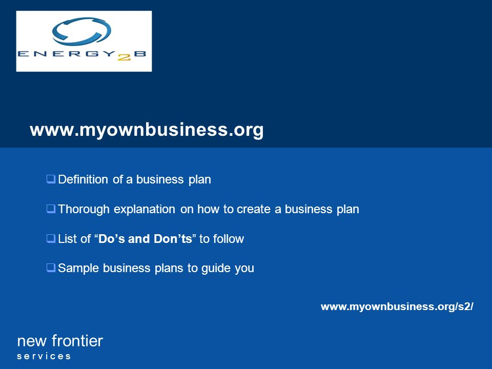 new frontier s e r v i c e s www.myownbusiness.org Definition of a business plan Thorough explanation on how to create a business plan List of Dos and Donts to follow Sample business plans to guide you www.myownbusiness.org/s2/