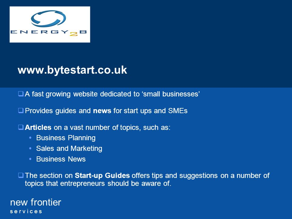 new frontier s e r v i c e s www.bytestart.co.uk A fast growing website dedicated to small businesses Provides guides and news for start ups and SMEs Articles on a vast number of topics, such as: Business Planning Sales and Marketing Business News The section on Start-up Guides offers tips and suggestions on a number of topics that entrepreneurs should be aware of.
