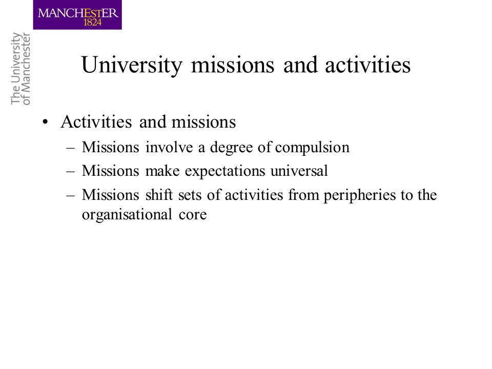 University missions and activities Activities and missions –Missions involve a degree of compulsion –Missions make expectations universal –Missions shift sets of activities from peripheries to the organisational core