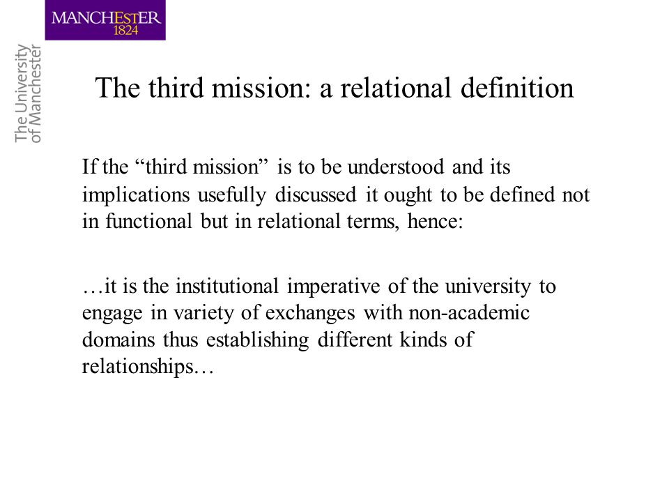 The third mission: a relational definition If the third mission is to be understood and its implications usefully discussed it ought to be defined not in functional but in relational terms, hence: …it is the institutional imperative of the university to engage in variety of exchanges with non-academic domains thus establishing different kinds of relationships…