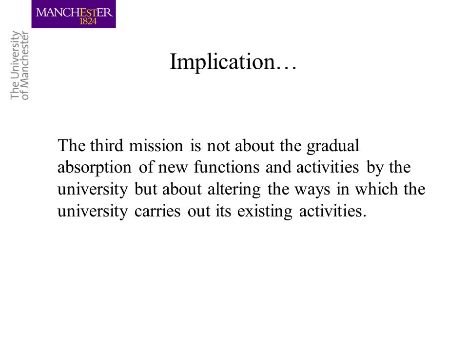 Implication… The third mission is not about the gradual absorption of new functions and activities by the university but about altering the ways in which the university carries out its existing activities.