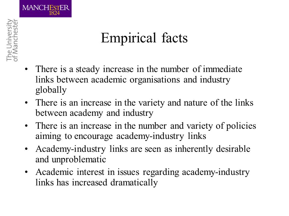 Empirical facts There is a steady increase in the number of immediate links between academic organisations and industry globally There is an increase in the variety and nature of the links between academy and industry There is an increase in the number and variety of policies aiming to encourage academy-industry links Academy-industry links are seen as inherently desirable and unproblematic Academic interest in issues regarding academy-industry links has increased dramatically