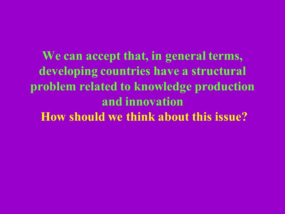 We can accept that, in general terms, developing countries have a structural problem related to knowledge production and innovation How should we think about this issue