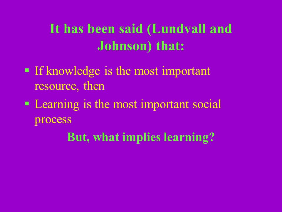 It has been said (Lundvall and Johnson) that: If knowledge is the most important resource, then Learning is the most important social process But, what implies learning