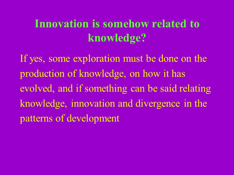 Innovation is somehow related to knowledge.