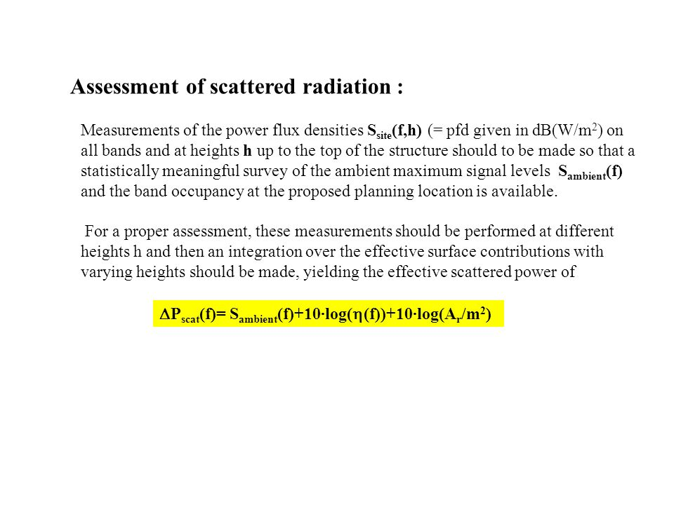 Assessment of scattered radiation : Measurements of the power flux densities S site (f,h) (= pfd given in dB(W/m 2 ) on all bands and at heights h up to the top of the structure should to be made so that a statistically meaningful survey of the ambient maximum signal levels S ambient (f) and the band occupancy at the proposed planning location is available.