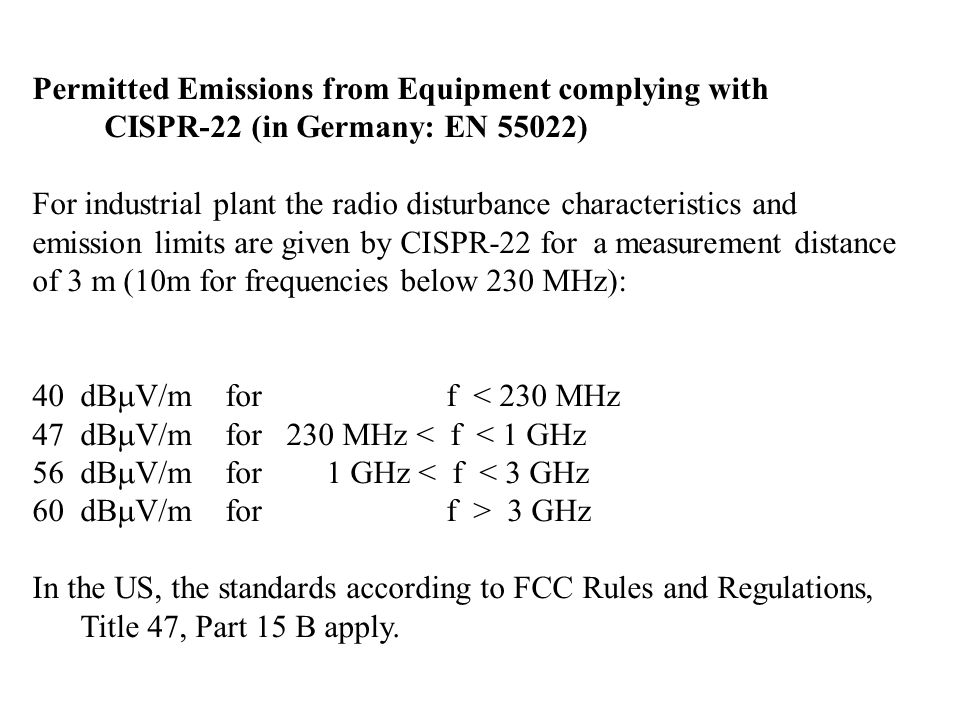 Permitted Emissions from Equipment complying with CISPR-22 (in Germany: EN 55022) For industrial plant the radio disturbance characteristics and emission limits are given by CISPR-22 for a measurement distance of 3 m (10m for frequencies below 230 MHz): 40 dB V/m for f < 230 MHz 47 dB V/m for 230 MHz < f < 1 GHz 56 dB V/m for 1 GHz < f < 3 GHz 60dB V/m for f > 3 GHz In the US, the standards according to FCC Rules and Regulations, Title 47, Part 15 B apply.