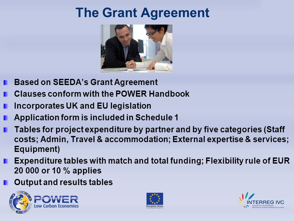The Grant Agreement Based on SEEDAs Grant Agreement Clauses conform with the POWER Handbook Incorporates UK and EU legislation Application form is included in Schedule 1 Tables for project expenditure by partner and by five categories (Staff costs; Admin, Travel & accommodation; External expertise & services; Equipment) Expenditure tables with match and total funding; Flexibility rule of EUR or 10 % applies Output and results tables